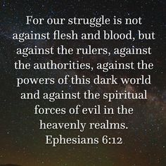 Ephesians For our struggle is not against flesh and blood, but against the rulers, against the authorities, against the powers of this dark world and against the spiritual forces of evil in the heavenly realms. Prayer Scriptures, Prayer Quotes, Scripture Verses, Wisdom Quotes, Life Quotes, Biblical Quotes, Religious Quotes, Spiritual Warfare Prayers, Bubble Quotes