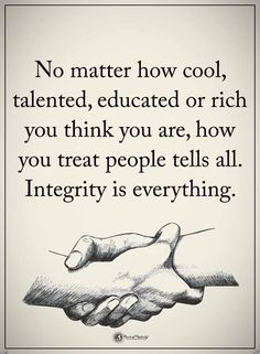 No matter how cool, talented, educated or rich you think you are, how you treat people tells all. Integrity is everything. #powerofpositivity #positivewords #positivethinking #inspirationalquote #motivationalquotes #quotes #talented #educated #life #love #rich #integrity