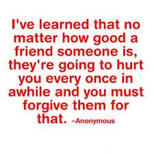 Even your friends will hurt you from time to time; if you really love each other, you will be able to forgive one another freely and maintain your friendship. If forgiveness is not given by one or both parties, well, maybe the friendship wasn't as real as one of you thought it was.