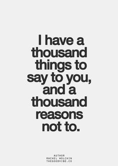 I Have A Thousand Things To Say To You, And A Thousand Reasons Not To
