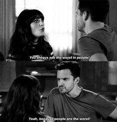 Jess: You always see the worst in people. Nick Miller: Yeah, because people are the worst. (New Girl)