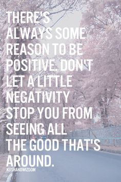 There's always some reasons to be positive, don't let a little negativity stop you from seeing all the good that's around