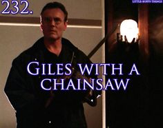 "Giles with a chainsaw. | It is much more fun when you say it like the Doctor says, ""Dinosaurs... on a Spaceship!"" You know, with enthusiasm!"