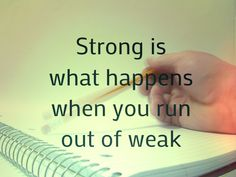 Strong is what happens to you when you are out of weak