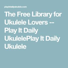 The Free Library for Ukulele Lovers -- Play It Daily UkulelePlay It Daily Ukulele
