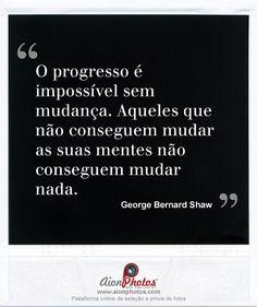"""""""O progresso é impossível sem mudança. Aqueles que não conseguem mudar as suas mentes não conseguem mudar nada."""""""