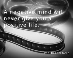 A negative mind will never give you a positive life. #selfharmhelp