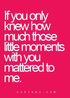 If you only knew how much those little moments with you mattered to me.