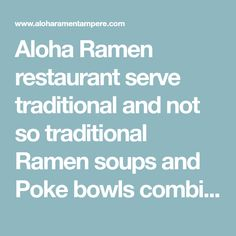 Aloha Ramen restaurant serve traditional and not so traditional Ramen soups and Poke bowls combining Japanese and Hawaiian flavors with a finishing touch with fresh local ingredients. We're located in heart of Tampere, just next to trailway station.