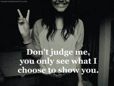 Don't judge me. You only see what I choose to show you.
