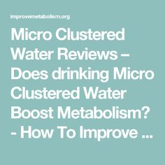 Micro Clustered Water Reviews – Does drinking Micro Clustered Water Boost Metabolism? - How To Improve Your Metabolism Improve Metabolism, Drinking, Improve Yourself, Water, Gripe Water, Beverage, Drink, Drinks