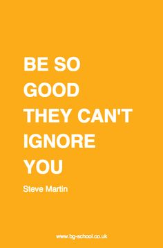 Be so good they can't ignore you | BG School