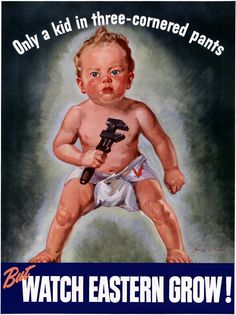 Only a Kid in Three-Cornered Pants: Watch Eastern Grow. This WWII poster from Eastern Aircraft shows a baby holding a wrench and dressed in a diaper adorned with a flying eagle. Eastern Aircraft was a division of General Motors. WWII airplanes.