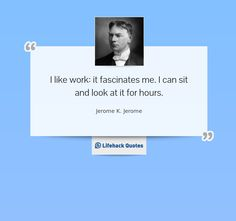 """""""I like work: it fascinates me. I can sit and look at it for hours."""" - Jerome K. Jerome on Work"""