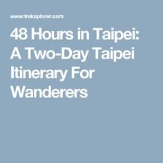 48 Hours in Taipei: A Two-Day Taipei Itinerary For Wanderers