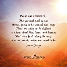 Pause and remember— The spiritual path is not always going to be smooth and easy. There are going to be difficult situations, hardships, losses and lessons. Don't lose faith along the way. You are exactly where you need to be. — Jenni Young