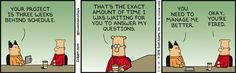 Boss: Your project is three weeks behind schedule. Dilbert: That's the exact amount of time I was waiting for you to answer my questions. Boss: You need to manage me better. Dilbert: Okay, you're fired.