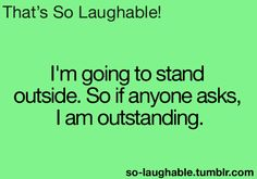 I'm going to stand outside. So if anyone asks, I am outstanding hahaha:) this is kinda like a lol so true quote so I'm gonna pin it under lol so true