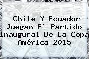 http://tecnoautos.com/wp-content/uploads/imagenes/tendencias/thumbs/chile-y-ecuador-juegan-el-partido-inaugural-de-la-copa-america-2015.jpg Copa América 2015. Chile y Ecuador juegan el partido inaugural de la Copa América 2015, Enlaces, Imágenes, Videos y Tweets - http://tecnoautos.com/actualidad/copa-america-2015-chile-y-ecuador-juegan-el-partido-inaugural-de-la-copa-america-2015/