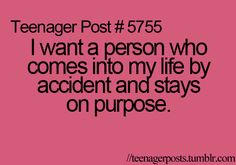 I want a person who comes into my life by accident and stays on purpose.