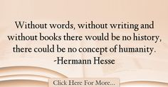 The most popular Hermann Hesse Quotes About History - 34217 : Without words, without writing and without books there would be no history, there could be no concept of humanity. Hermann Hesse, History Quotes, Deep, Thoughts, Writing, Words, Horse, Tanks, Historical Quotes