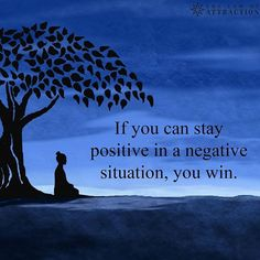 If you can stay positive in a negative situation, you WIN