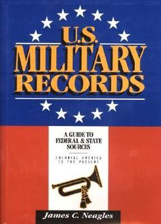 U.S. Military Records: A Guide to Federal & State Sources, Colonial America to the Present