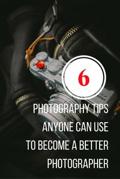 Six Photography Tips Anyone Can Use To Become A Better Photographer B
