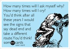How many times will I ask myself why? How many times will I cry? You'd think after all these years I would see the signs that say dead end and take a different route.You'd think!
