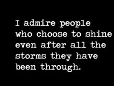 "Absolutely true! It amazes me the strength of the human spirit & its ability to ""rise"" after such tempestuous storms!  I admire people these people highly."