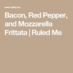 Bacon, Red Pepper, and Mozzarella Frittata | Ruled Me