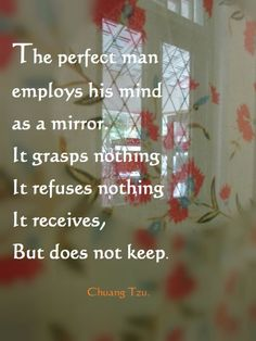 The perfect man employs his mind as a mirror. It grasps nothing. It refuses nothing. It receives, but does not keep. (Chuang Tzu 287BC)