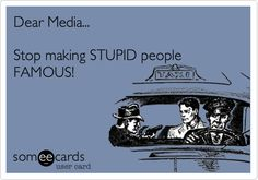 """YES!!!!!!!!!! Couldn't agree more! (Talking about you, Honey Boo Boo and family!) """"Dear Media... Stop making STUPID people FAMOUS!"""""""