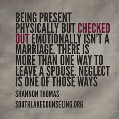 Being present physically but checked out emotionally isn't a marriage. There is more than one way to leave a spouse. Neglect is one of those ways #marriage
