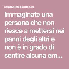 Immaginate una persona che non riesce a mettersi nei panni degli altri e non è in grado di sentire alcuna emozione in modo profondo; un individuo tormentato da noia ed irrequietezza e che si gratif…