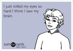 Funny Ecard: I just rolled my eyes so hard I think I saw my brain.