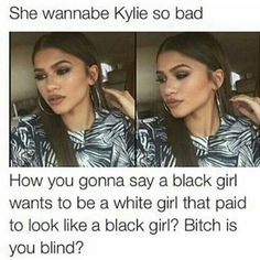 Wtf bruhhhh Zendaya is like a slay queen fuck you mean trynna be like Kylie so bad??