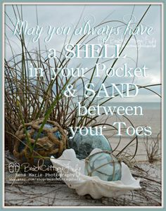 May you always have a shell in your pocket and sand between your toes... www.facebook.com/beachcottagelifephotography (vintage glass floats @ http://www.coastalvintage.com.au )