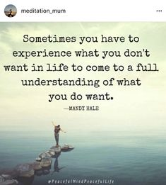 Sometimes you have to experience what you don't want in life to come to a full understanding of what you do want