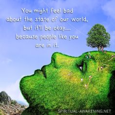 You might feel bad about the state of our world, but it'll be okay....because people like you are in it. #spiritual