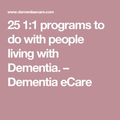 25 1:1 programs to do with people living with Dementia. – Dementia eCare