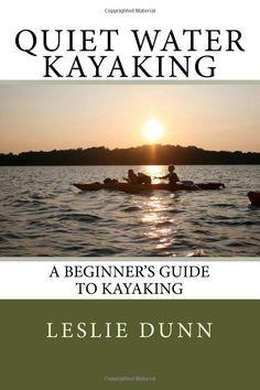 Quiet Water Kayaking: A Beginner's Guide to Kayaking: Leslie Dunn: 9780972699839: Amazon.com: Books