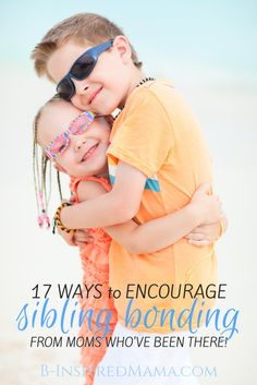 17 Ways to Encourage Sibling Bonding - From Moms Who've Been There - at B-Inspired Mama #kids #parenting #kbn #binspiredmama