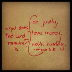 Micah 6:8, NLT  No, O people, the Lord has told you what is good, and this is what He requires of you: to do what is right, to love mercy, and to walk humbly with your God.