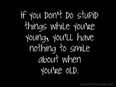Do stupid stuff when you're young so you'll have something to smile about when you're old.