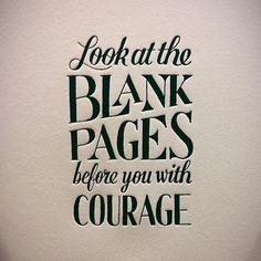 look at the blank pages before you with courage