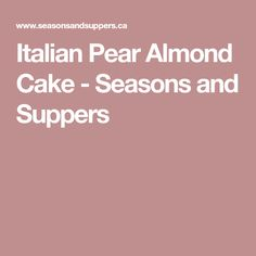 Italian Pear Almond Cake - Seasons and Suppers