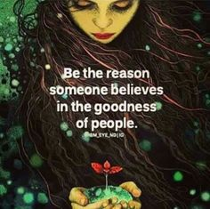 Be the reason someone believes in the goodness of people