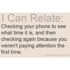I do this constantly... except with my watch, because I'm old-school