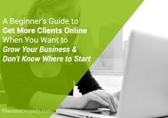 A Beginner's Guide to Get More Clients Online - Click Here: http://theresadelgado.com/get-more-clients-online/ #babyboomer #business #success